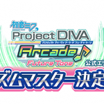 初音ミク Project DIVA Arcade:公式エリア大会「リズムマスター決定戦」店舗予選大会 結果発表第1弾!
